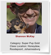 Shannon McKay  Category: Super Pup Gold Class Location: Honeydew, Roodepoort, Johannesburg